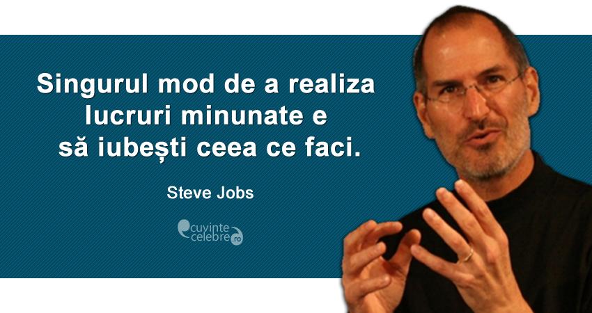 """""""Singurul mod de a realiza lucruri minunate e să iubești ceea ce faci."""" Steve Jobs"""