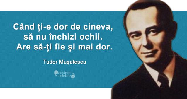 """""""Când ți-e dor de cineva, să nu închizi ochii. Are să-ți fie și mai dor."""" Tudor Mușatescu"""