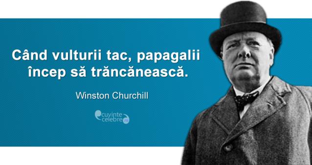 """""""Când vulturii tac, papagalii încep să trăncănească."""" Winston Churchill"""