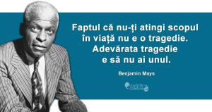 """""""Faptul că nu-ți atingi scopul în viață nu e o tragedie. Adevărata tragedie e să nu ai unul."""" Benjamin Mays"""