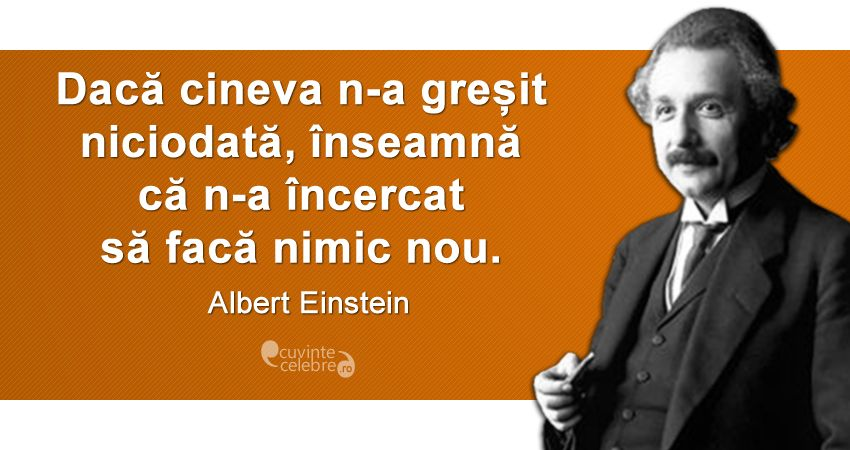 """""""Dacă cineva n-a greșit niciodată, înseamnă că n-a încercat să facă nimic nou."""" Albert Einstein"""
