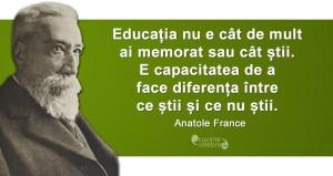 """Educația nu e cât de mult ai memorat sau cât știi. E capacitatea de a face diferența între ce știi și ce nu știi."" Anatole France"