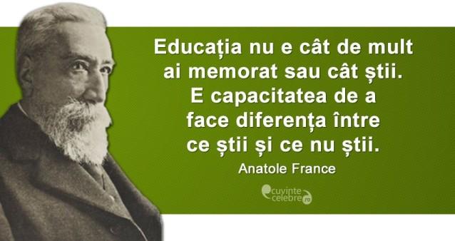 """""""Educația nu e cât de mult ai memorat sau cât știi. E capacitatea de a face diferența între ce știi și ce nu știi."""" Anatole France"""
