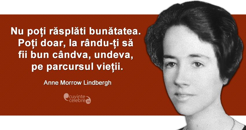 """""""Nu poți răsplăti bunătatea. Poți doar, la rându-ți să fii bun cândva, undeva, pe parcursul vieții."""" Anne Morrow Lindbergh"""