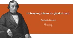 """""""Hrăneşte-ţi mintea cu gânduri mari."""" Benjamin Disraeli"""