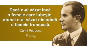 """""""Dacă n-ai văzut încă o femeie care iubește, atunci n-ai văzut niciodată o femeie frumoasă."""" Camil Petrescu"""