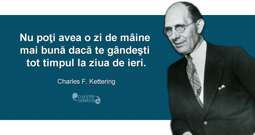 """""""Nu poţi avea o zi de mâine mai bună dacă te gândeşti tot timpul la ziua de ieri."""" Charles F. Kettering"""