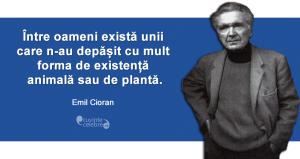"""""""Între oameni există unii care n-au depășit cu mult forma de existență animală sau de plantă."""" Emil Cioran"""
