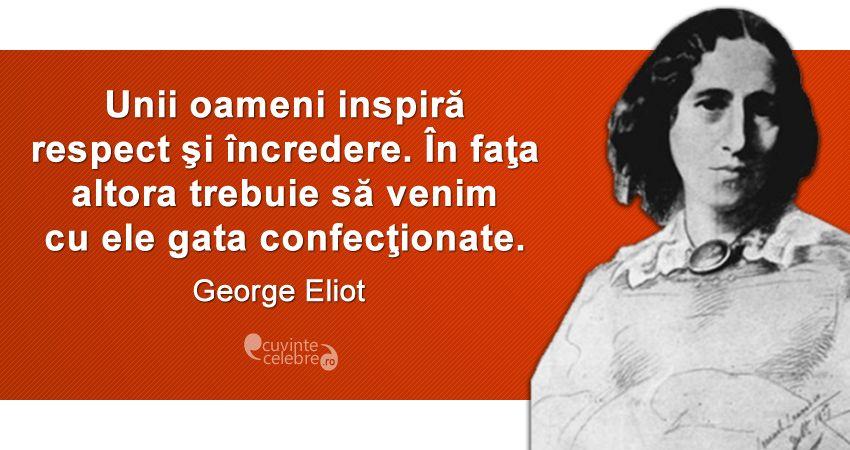 """""""Unii oameni inspiră respect şi încredere. În faţa altora trebuie să venim cu ele gata confecţionate."""" George Eliot"""