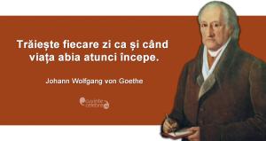 """""""Trăiește fiecare zi ca și când viața abia atunci începe."""" Johann Wolfgang von Goethe"""