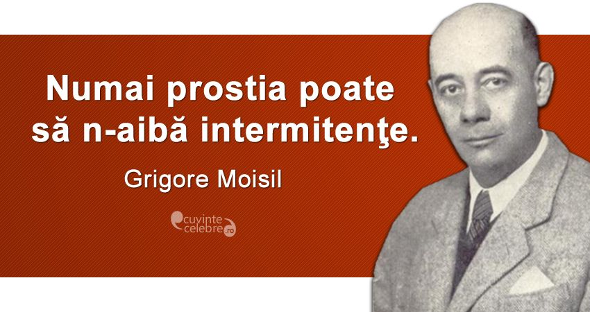 """""""Numai prostia poate să n-aibă intermitenţe."""" Grigore Moisil"""