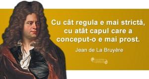 """""""Cu cât regula e mai strictă, cu atât capul care a conceput-o e mai prost."""" Jean de La Bruyère"""