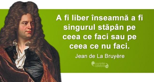 """""""A fi liber înseamnă a fi singurul stăpân pe ceea ce faci sau pe ceea ce nu faci."""" Jean de La Bruyère"""