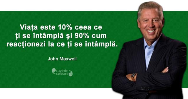 """""""Viața este 10% ceea ce ți se întâmplă și 90% cum reacționezi la ce ți se întâmplă."""" John Maxwell"""