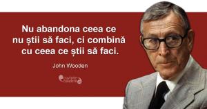 """""""Nu abandona ceea ce nu știi să faci, ci combină cu ceea ce știi să faci."""" John Wooden"""