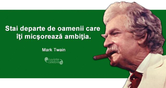 """""""Stai departe de oamenii care îţi micşorează ambiţia."""" Mark Twain"""