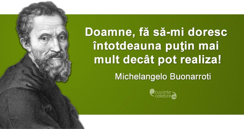 """""""Doamne, fă să-mi doresc întotdeauna puţin mai mult decât pot realiza!"""" Michelangelo Buonarroti"""