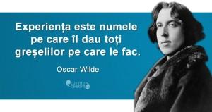 """""""Experiența este numele pe care îl dau toți greșelilor pe care le fac."""" Oscar Wilde"""