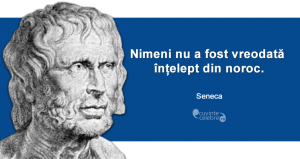 """""""Nimeni nu a fost vreodată înțelept din noroc."""" Seneca"""