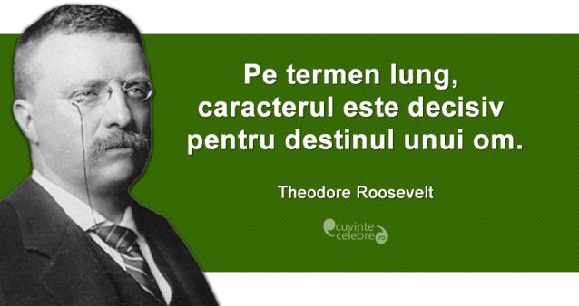 """""""Pe termen lung, caracterul este decisiv pentru destinul unui om."""" Theodore Roosevelt"""