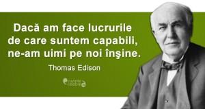 """""""Dacă am face lucrurile de care suntem capabili, ne-am uimi pe noi înşine."""" Thomas Edison"""