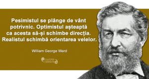 """""""Pesimistul se plânge de vânt potrivnic. Optimistul așteaptă ca acesta să-și schimbe direcția. Realistul schimbă orientarea velelor."""" William George Ward"""
