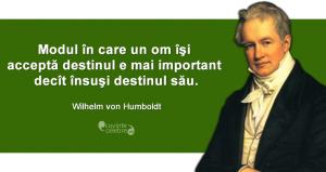 """""""Modul în care un om îşi acceptă destinul e mai important decît însuşi destinul său."""" Wilhelm von Humboldt"""