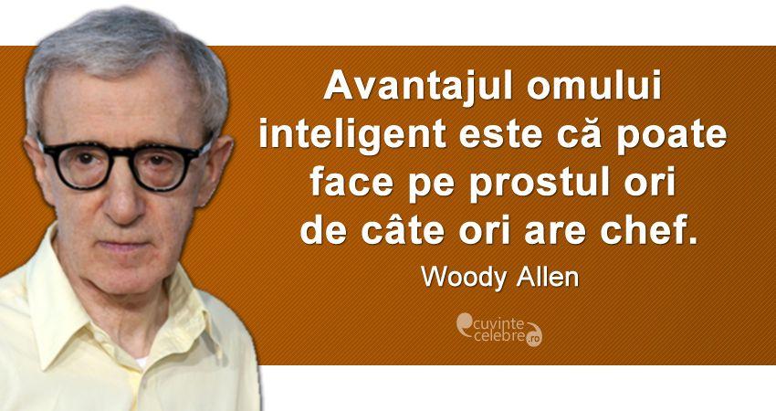 """""""Avantajul omului inteligent este că poate face pe prostul ori de câte ori are chef."""" Woody Allen"""