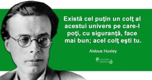 """""""Există cel puţin un colţ al acestui univers pe care-l poţi, cu siguranţă, face mai bun; acel colţ eşti tu."""" Aldous Huxley"""