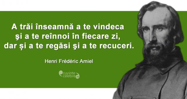 """""""A trăi înseamnă a te vindeca şi a te reînnoi în fiecare zi, dar și a te regăsi şi a te recuceri."""" Henri Frédéric Amiel"""