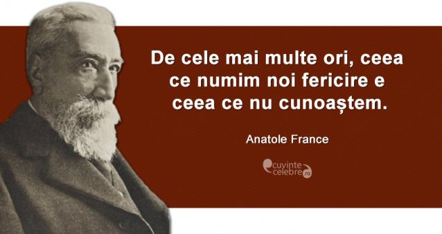 """""""De cele mai multe ori, ceea ce numim noi fericire e ceea ce nu cunoaștem."""" Anatole France"""