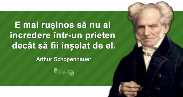 """""""E mai rușinos să nu ai încredere într-un prieten decât să fii înșelat de el."""" Arthur Schopenhauer"""