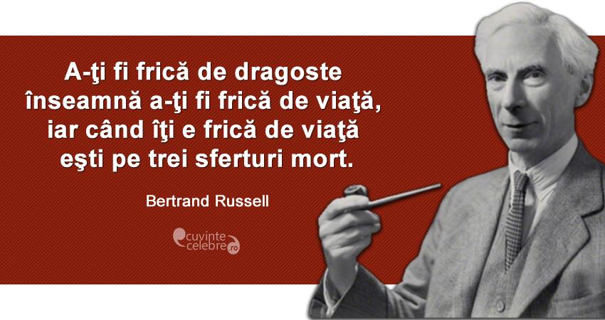 """""""A-ţi fi frică de dragoste înseamnă a-ţi fi frică de viaţă, iar când îţi e frică de viaţă eşti pe trei sferturi mort."""" Bertrand Russell"""