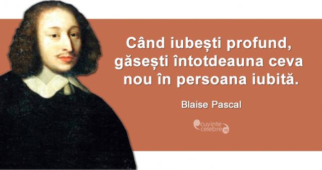 """""""Când iubești profund, găsești întotdeauna ceva nou în persoana iubită."""" Blaise Pascal"""