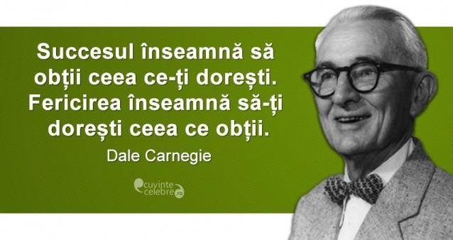 """""""Succesul înseamnă să obții ceea ce-ți dorești. Fericirea înseamnă să-ți dorești ceea ce obții."""" Dale Carnegie"""