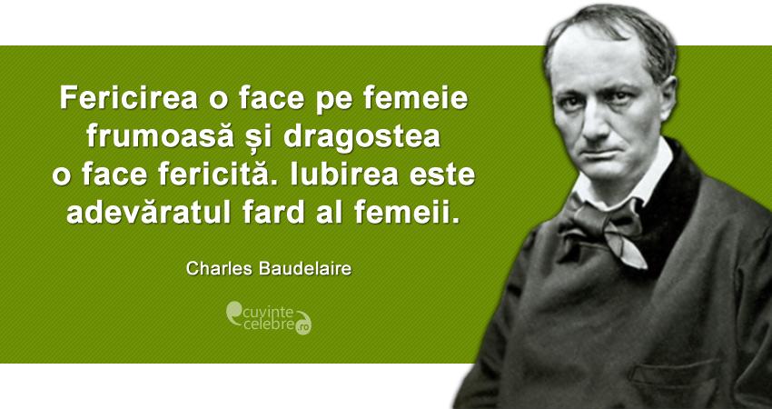 """""""Fericirea o face pe femeie frumoasă și dragostea o face fericită. Iubirea este adevăratul fard al femeii."""" Charles Baudelaire"""