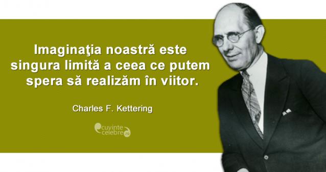 """""""Imaginaţia noastră este singura limită a ceea ce putem spera să realizăm în viitor."""" Charles F. Kettering"""