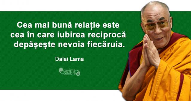 """""""Cea mai bună relație este cea în care iubirea reciprocă depășește nevoia fiecăruia."""" Dalai Lama"""
