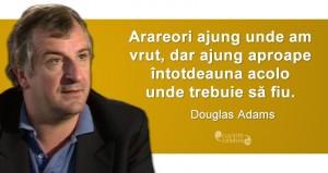 """""""Arareori ajung unde am vrut, dar ajung aproape întotdeauna acolo unde trebuie să fiu."""" Douglas Adams"""