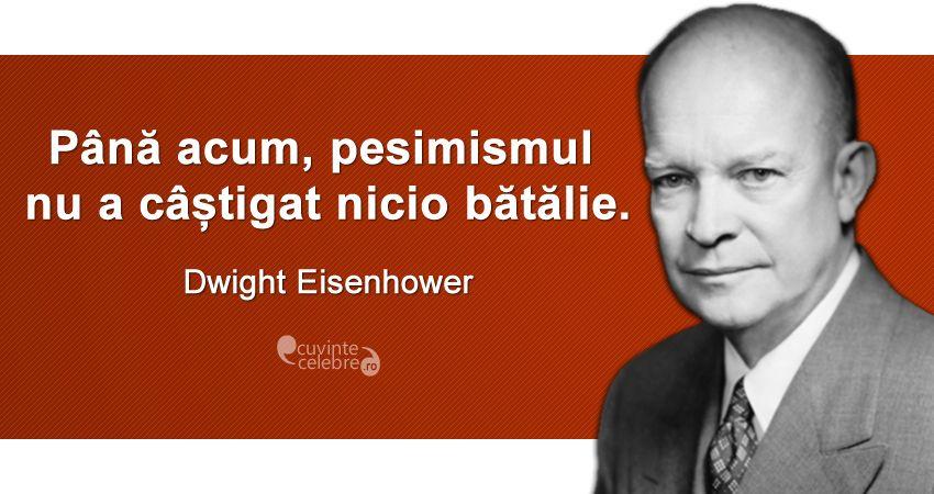 """""""Până acum, pesimismul nu a câștigat nicio bătălie."""" Dwight Eisenhower"""