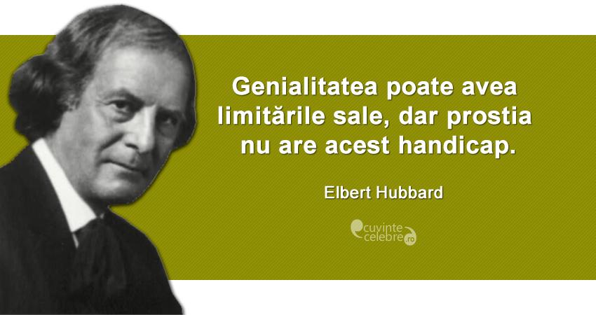 """""""Genialitatea poate avea limitările sale, dar prostia nu are acest handicap."""" Elbert Hubbard"""