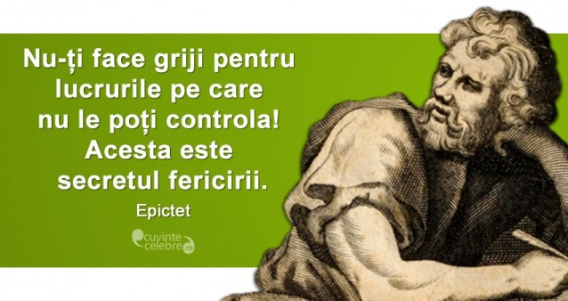 """""""Nu-ți face griji pentru lucrurile pe care nu le poți controla! Acesta este secretul fericirii."""" Epictet"""