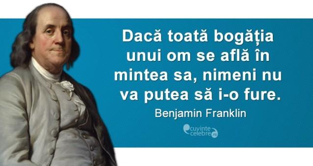 """""""Dacă toată bogăția unui om se află în mintea sa, nimeni nu va putea să i-o fure."""" Benjamin Franklin"""