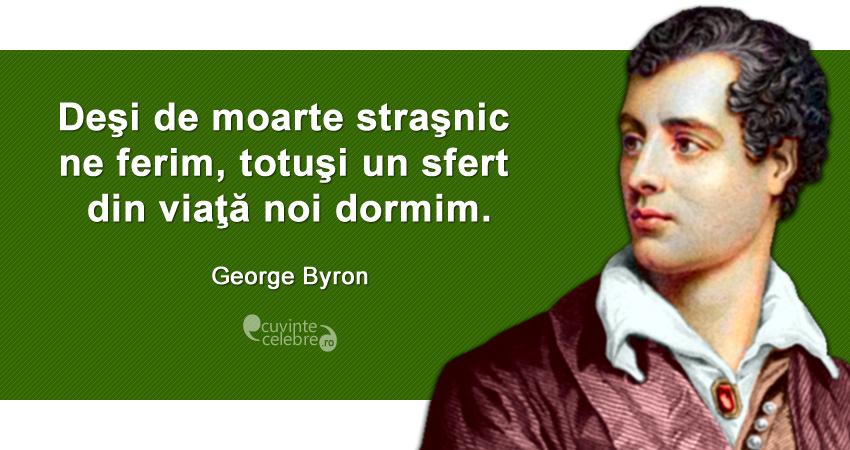 """""""Deşi de moarte straşnic ne ferim, totuşi un sfert din viaţă noi dormim."""" George Byron"""