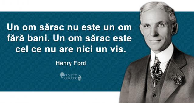 """""""Un om sărac nu este un om fără bani. Un om sărac este cel ce nu are nici un vis."""" Henry Ford"""