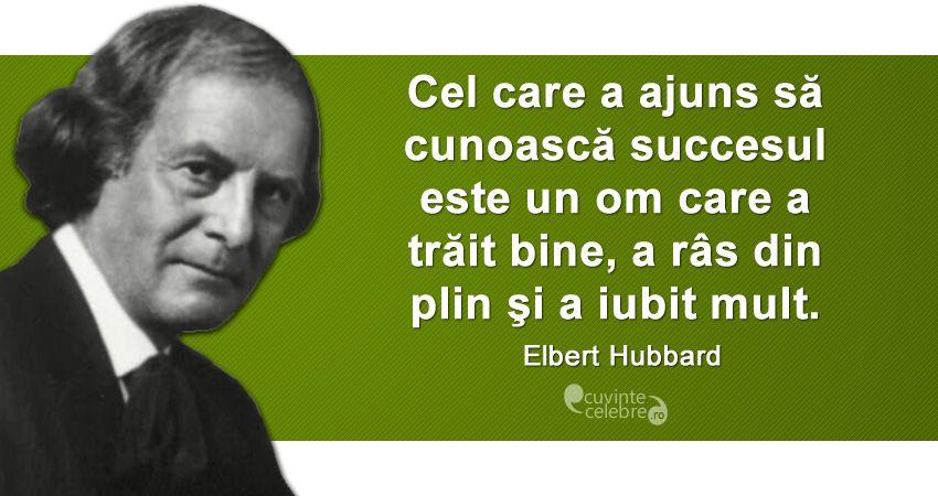 """""""Cel care a ajuns să cunoască succesul este un om care a trăit bine, a râs din plin şi a iubit mult."""" Elbert Hubbard"""