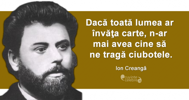 """""""Dacă toată lumea ar învăţa carte, n-ar mai avea cine să ne tragă ciubotele."""" Ion Creangă"""