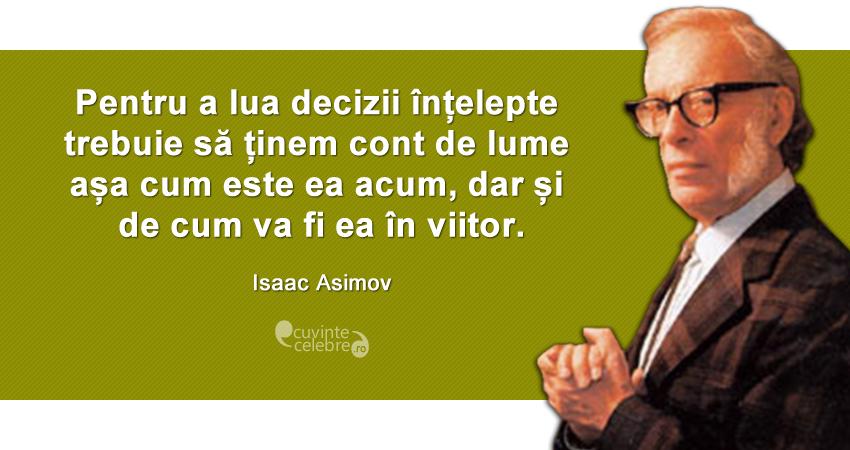 """""""Pentru a lua decizii înțelepte trebuie să ținem cont de lume așa cum este ea acum, dar și de cum va fi ea în viitor."""" Isaac Asimov"""