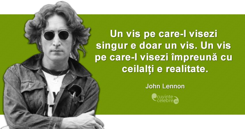 """""""Un vis pe care-l visezi singur e doar un vis. Un vis pe care-l visezi împreună cu ceilalți e realitate."""" John Lennon"""