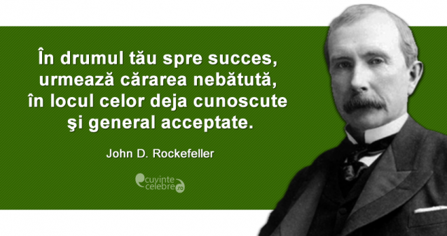 """""""În drumul tău spre succes, urmează cărarea nebătută, în locul celor deja cunoscute şi general acceptate."""" John D. Rockefeller"""